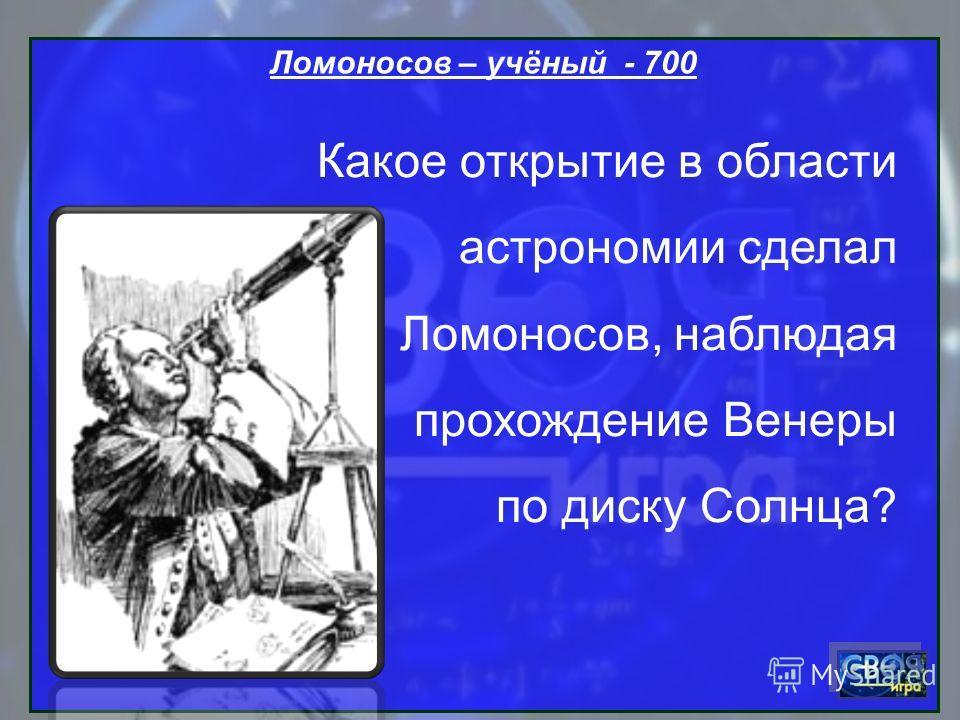 Ломоносов – учёный - 700 Какое открытие в области астрономии сделал Ломоносов, наблюдая прохождение Венеры по диску Солнца?