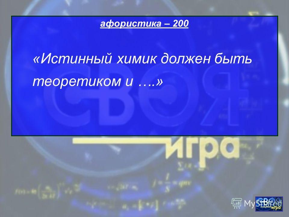 афористика – 200 «Истинный химик должен быть теоретиком и ….»
