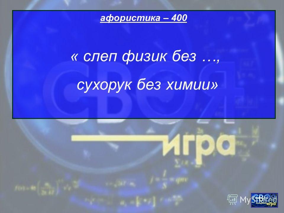 афористика – 400 « слеп физик без …, сухорук без химии»