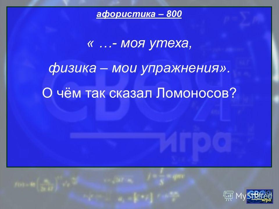 афористика – 800 « …- моя утеха, физика – мои упражнения». О чём так сказал Ломоносов?