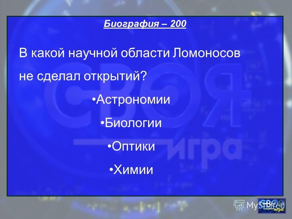 Биография – 200 В какой научной области Ломоносов не сделал открытий? Астрономии Биологии Оптики Химии