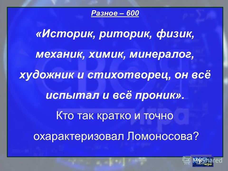 Разное – 600 «Историк, риторик, физик, механик, химик, минералог, художник и стихотворец, он всё испытал и всё проник». Кто так кратко и точно охарактеризовал Ломоносова?