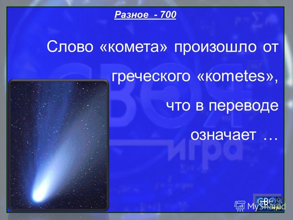 Разное - 700 Слово «комета» произошло от греческого «кometes», что в переводе означает …
