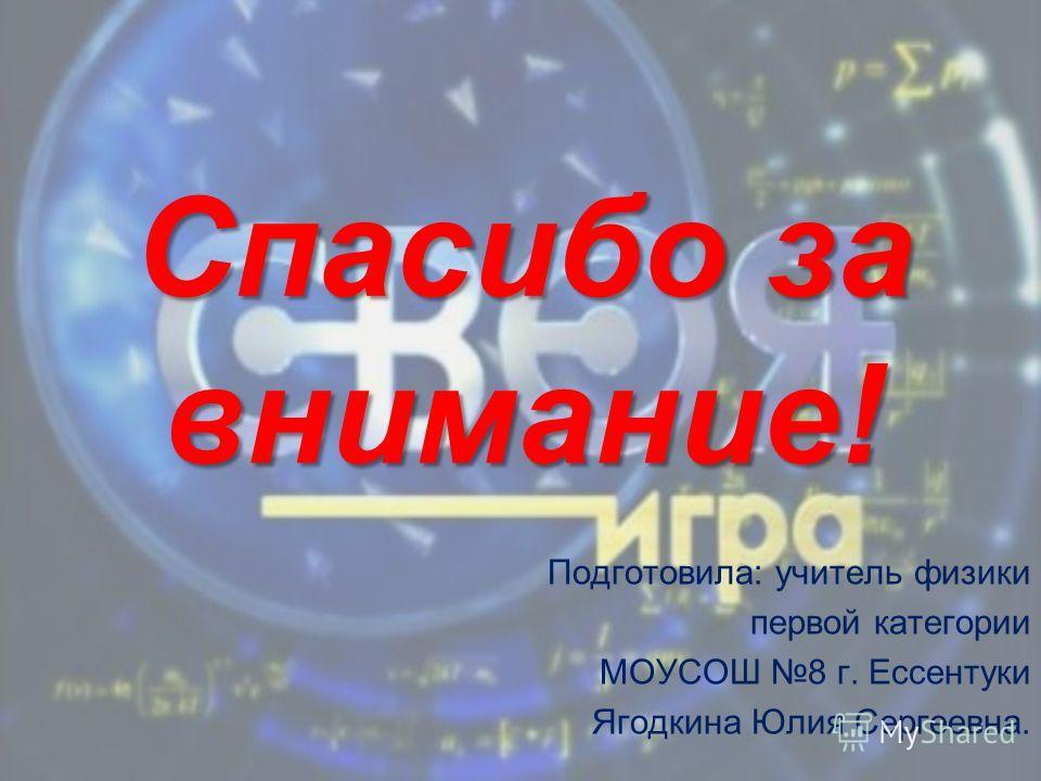 Спасибо за внимание! Подготовила: учитель физики первой категории МОУСОШ 8 г. Ессентуки Ягодкина Юлия Сергеевна.