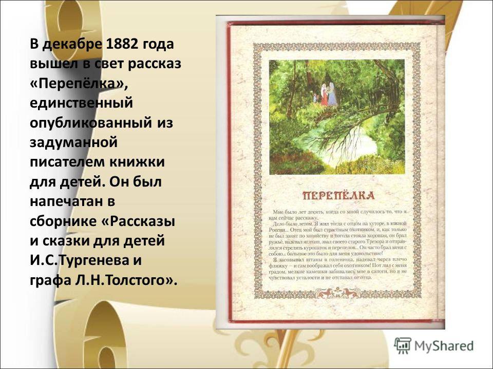 В декабре 1882 года вышел в свет рассказ «Перепёлка», единственный опубликованный из задуманной писателем книжки для детей. Он был напечатан в сборнике «Рассказы и сказки для детей И.С.Тургенева и графа Л.Н.Толстого».