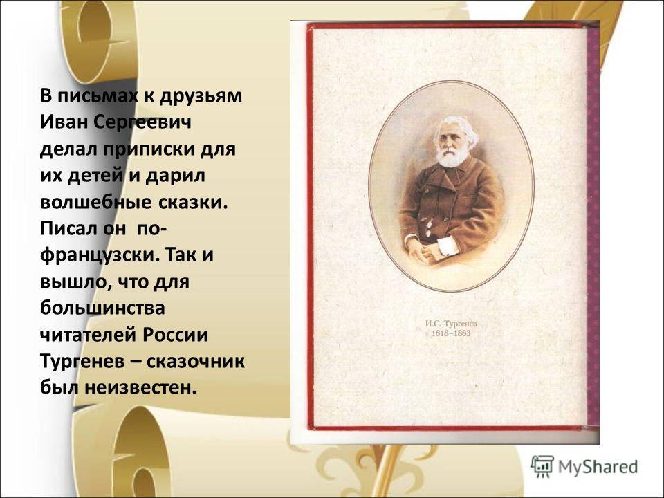 В письмах к друзьям Иван Сергеевич делал приписки для их детей и дарил волшебные сказки. Писал он по- французски. Так и вышло, что для большинства читателей России Тургенев – сказочник был неизвестен.