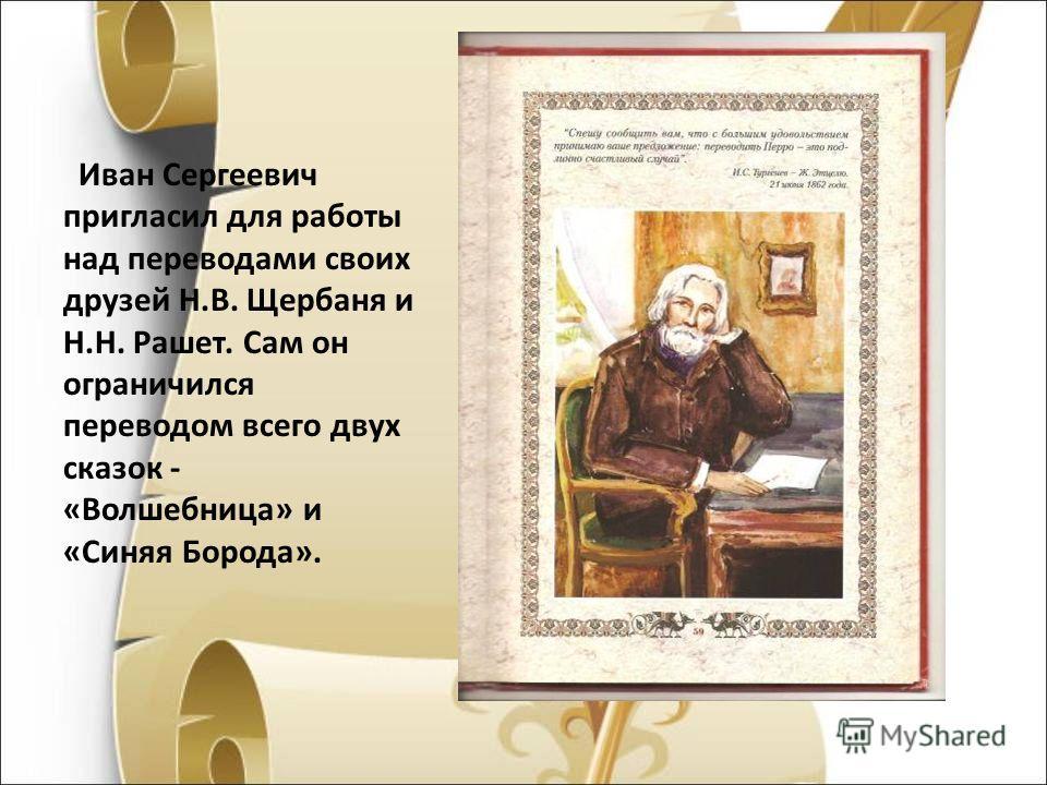 Иван Сергеевич пригласил для работы над переводами своих друзей Н.В. Щербаня и Н.Н. Рашет. Сам он ограничился переводом всего двух сказок - «Волшебница» и «Синяя Борода».