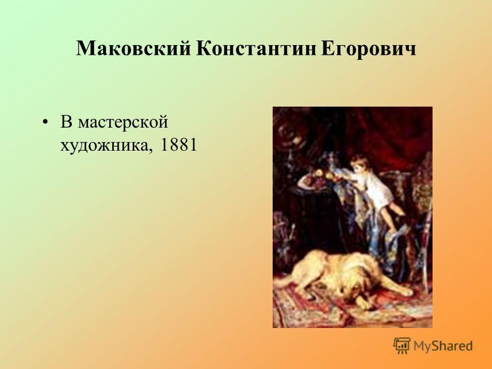 Маковский Константин Егорович В мастерской художника, 1881