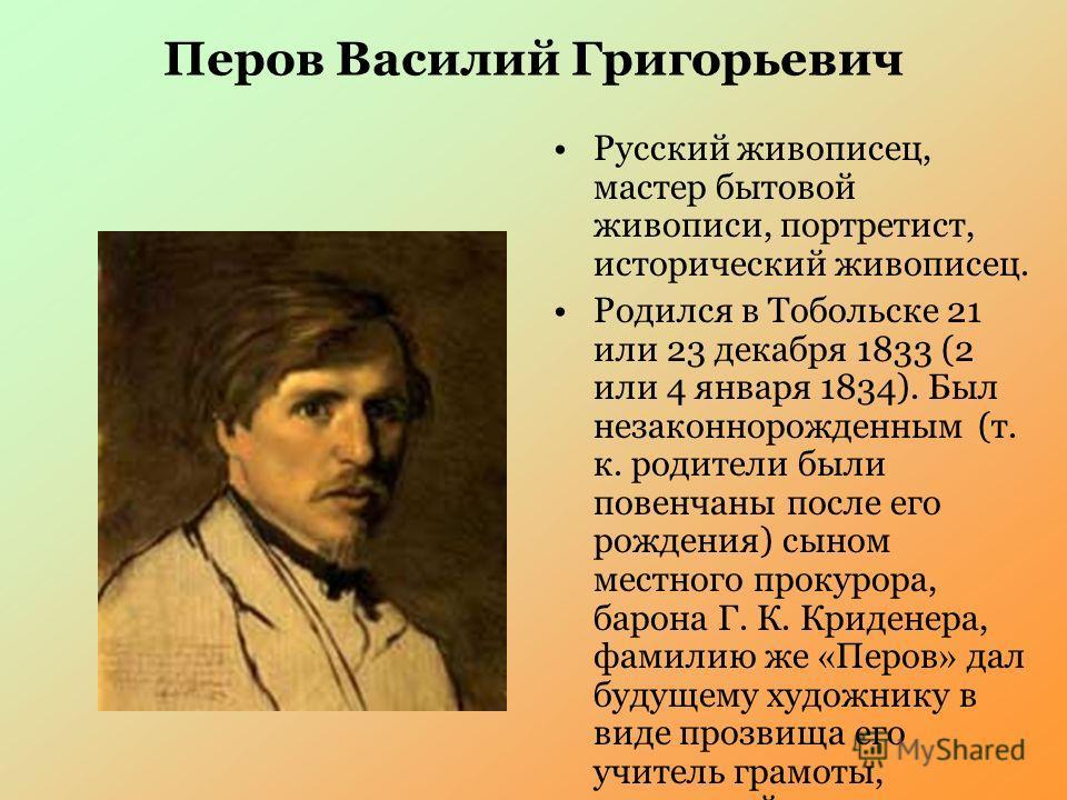 Перов Василий Григорьевич Русский живописец, мастер бытовой живописи, портретист, исторический живописец. Родился в Тобольске 21 или 23 декабря 1833 (2 или 4 января 1834). Был незаконнорожденным (т. к. родители были повенчаны после его рождения) сыно