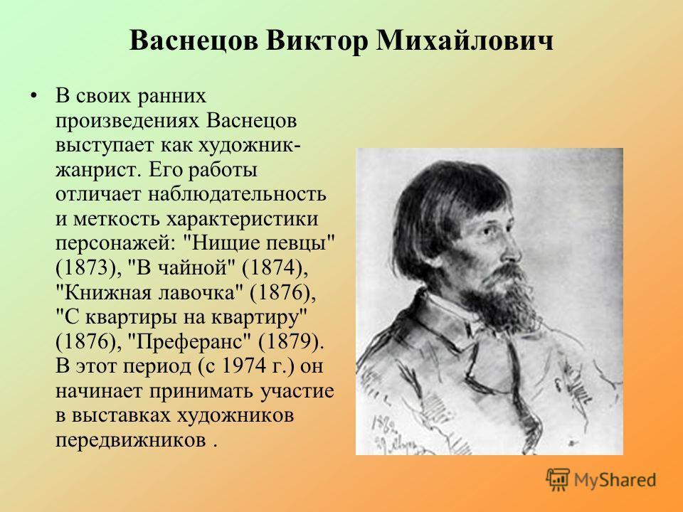 Васнецов Виктор Михайлович В своих ранних произведениях Васнецов выступает как художник- жанрист. Его работы отличает наблюдательность и меткость характеристики персонажей: