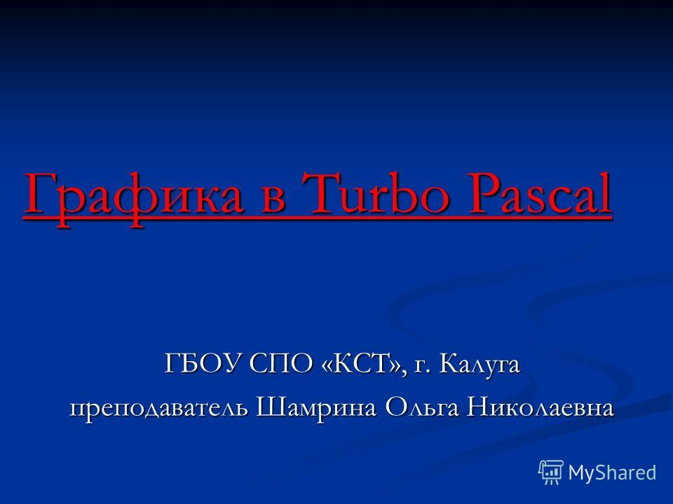 Графика в Turbo Pascal ГБОУ СПО «КСТ», г. Калуга преподаватель Шамрина Ольга Николаевна