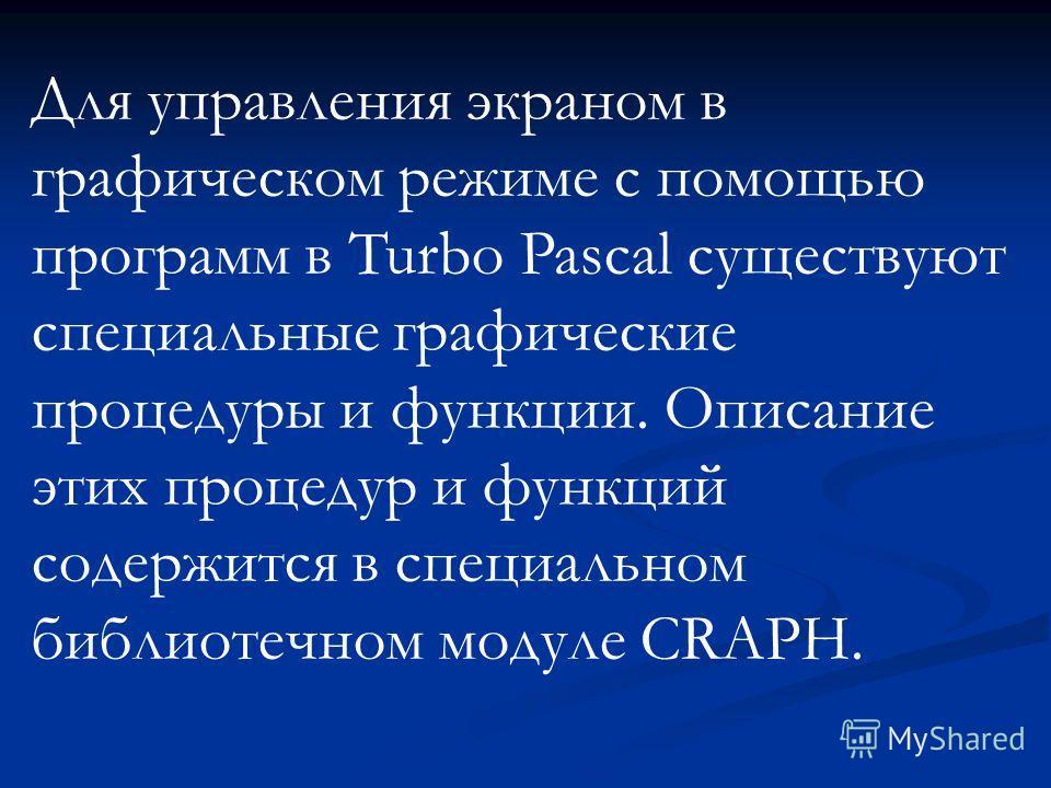 Для управления экраном в графическом режиме с помощью программ в Turbo Pascal существуют специальные графические процедуры и функции. Описание этих процедур и функций содержится в специальном библиотечном модуле CRAPH.