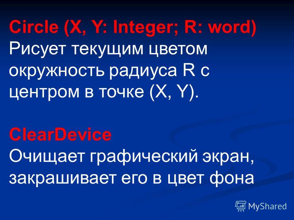 Circle (X, Y: Integer; R: word) Рисует текущим цветом окружность радиуса R с центром в точке (X, Y). ClearDevice Очищает графический экран, закрашивает его в цвет фона