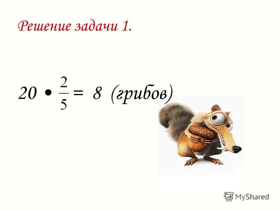 Решение задачи 1. 20 = 8 (грибов)