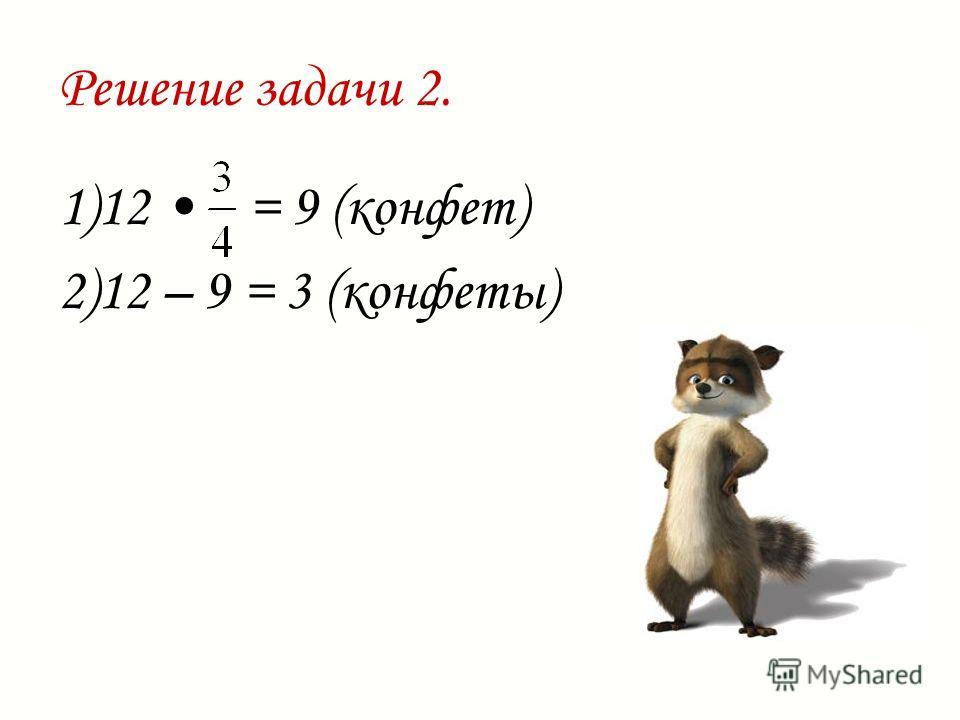 Решение задачи 2. 1)12 = 9 (конфет) 2)12 – 9 = 3 (конфеты)