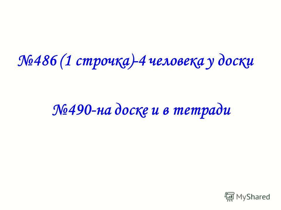 486 (1 строчка)-4 человека у доски 490-на доске и в тетради