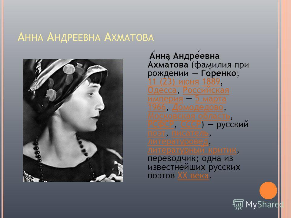 А ННА А НДРЕЕВНА А ХМАТОВА Анна Андреевна Ахматова (фамилия при рождении Горенко; 11 (23) июня 1889, Одесса, Российская империя 5 марта 1966, Домодедово, Московская область, РСФСР, СССР) русский поэт, писатель, литературовед, литературный критик, пер