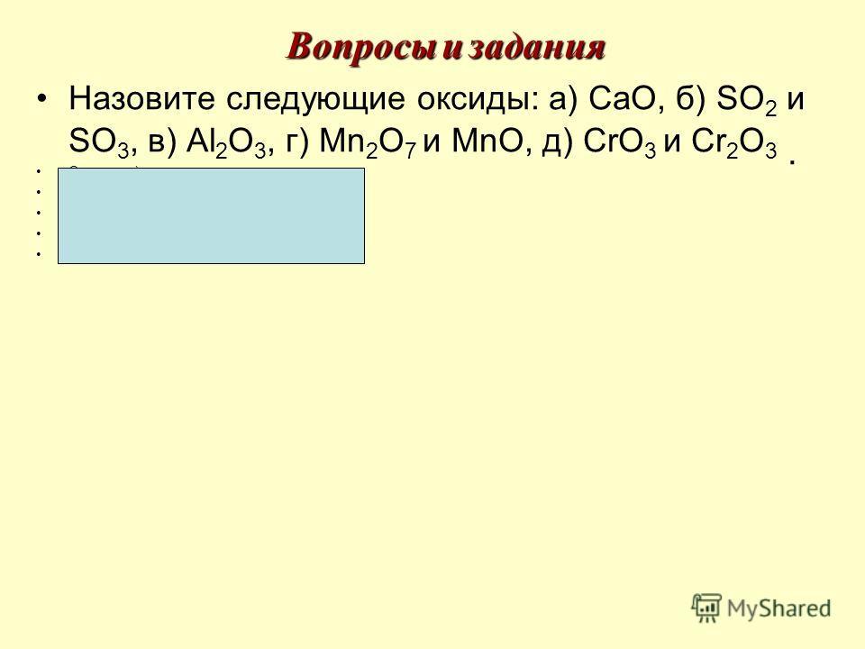 Назовите следующие оксиды: а) СаО, б) SO 2 и SO 3, в) Аl 2 О 3, г) Мn 2 О 7 и МnО, д) СrО 3 и Сr 2 О 3. Ответы: а) оксид кальция, б) оксид серы (IV) и оксид серы (VI), в) оксид алюминия г) оксид марганца (VII) и оксид марганца (II), д) оксид хрома (V