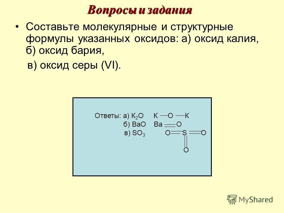 Составьте молекулярные и структурные формулы указанных оксидов: а) оксид калия, б) оксид бария, в) оксид серы (VI). Ответы: а) К 2 О К О К б) ВаО Ва О в) SO 3 О S О О