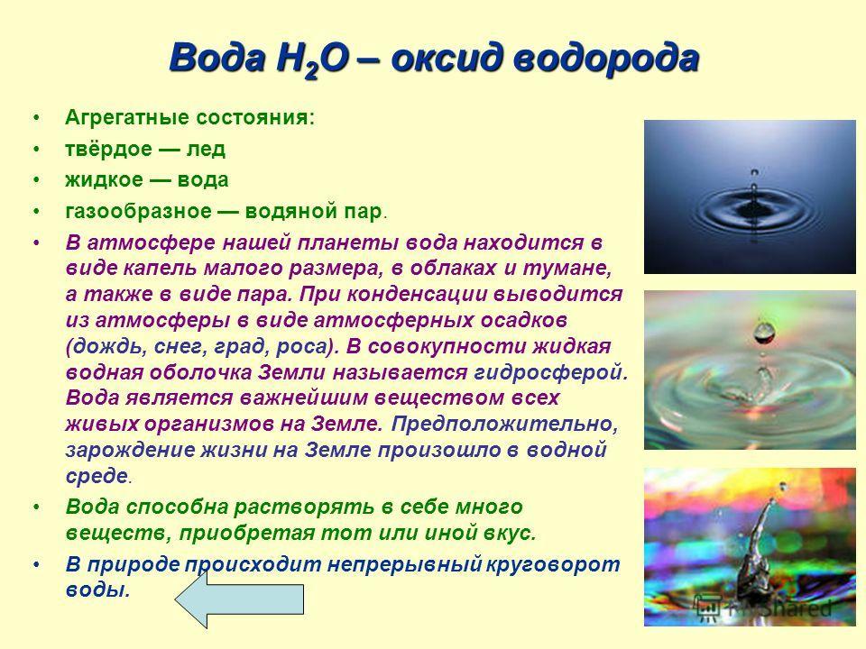 Вода Н 2 О – оксид водорода Агрегатные состояния: твёрдое лед жидкое вода газообразное водяной пар. В атмосфере нашей планеты вода находится в виде капель малого размера, в облаках и тумане, а также в виде пара. При конденсации выводится из атмосферы