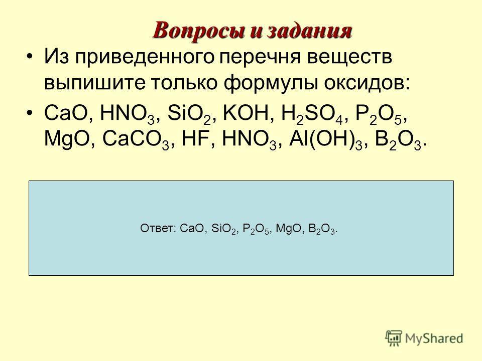 Вопросы и задания Из приведенного перечня веществ выпишите только формулы оксидов: CaO, HNO 3, SiO 2, KOH, H 2 SO 4, P 2 O 5, MgO, CaCO 3, HF, HNO 3, Al(OH) 3, B 2 O 3. Ответ: CaO, SiO 2, P 2 O 5, MgO, B 2 O 3.