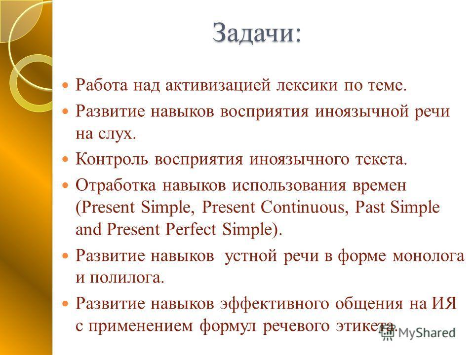 Задачи: Работа над активизацией лексики по теме. Развитие навыков восприятия иноязычной речи на слух. Контроль восприятия иноязычного текста. Отработка навыков использования времен (Present Simple, Present Continuous, Past Simple and Present Perfect
