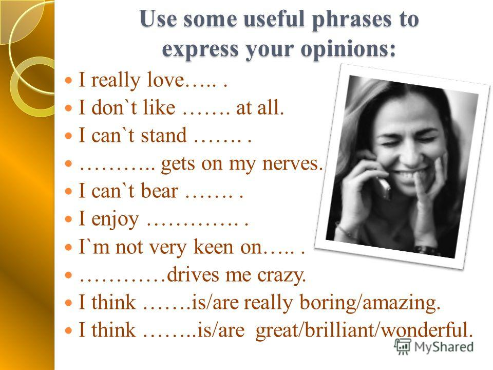 Use some useful phrases to express your opinions: I really love…... I don`t like ……. at all. I can`t stand …….. ……….. gets on my nerves. I can`t bear …….. I enjoy ………….. I`m not very keen on…... …………drives me crazy. I think …….is/are really boring/am