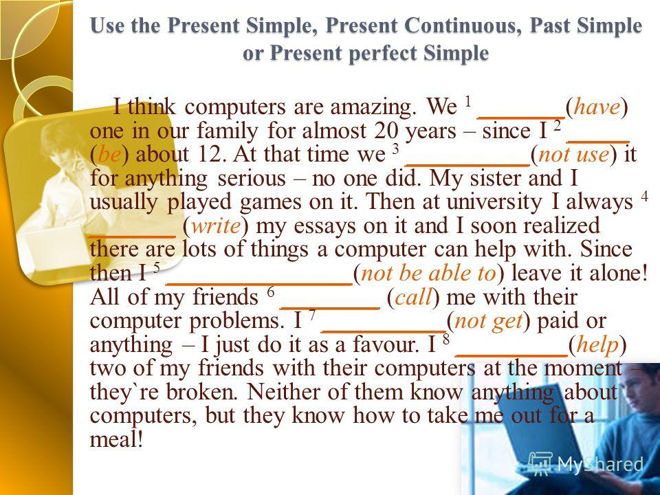 Use the Present Simple, Present Continuous, Past Simple or Present perfect Simple I think computers are amazing. We 1 _______(have) one in our family for almost 20 years – since I 2 _____ (be) about 12. At that time we 3 __________(not use) it for an