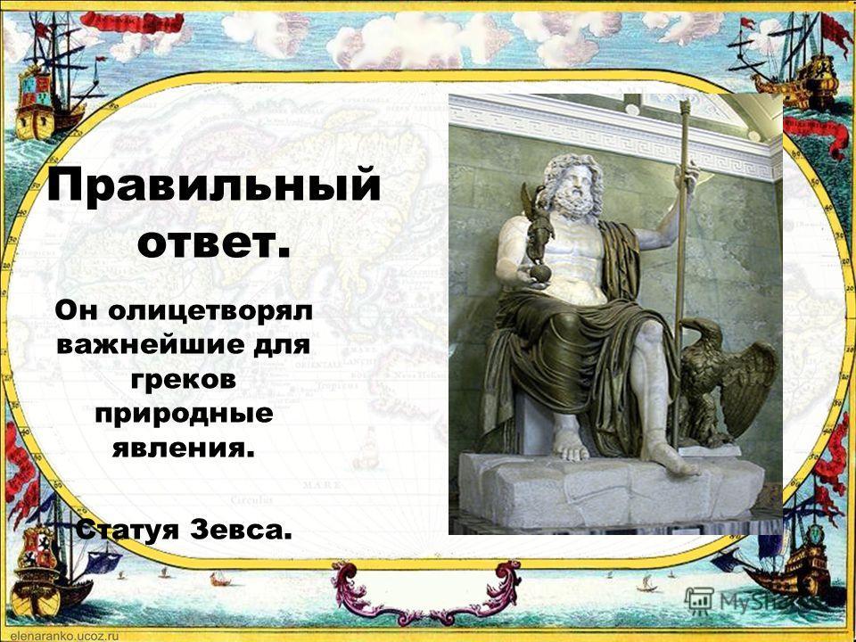 2 3 Зевс был богом Солнца. У греков существовало единобожие. Он олицетворял важнейшее для греков природное явление. 1 Наиболее почитаемым богом в Древней Греции был Зевс, потому что…