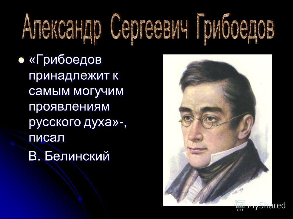 «Грибоедов принадлежит к самым могучим проявлениям русского духа»-, писал «Грибоедов принадлежит к самым могучим проявлениям русского духа»-, писал В. Белинский В. Белинский