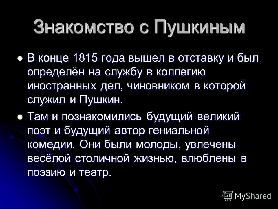 Знакомство с Пушкиным В конце 1815 года вышел в отставку и был определён на службу в коллегию иностранных дел, чиновником в которой служил и Пушкин. В конце 1815 года вышел в отставку и был определён на службу в коллегию иностранных дел, чиновником в