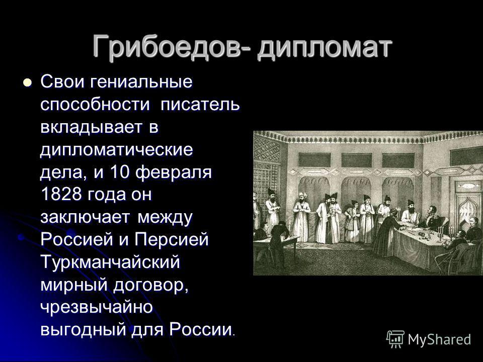 Грибоедов- дипломат Свои гениальные способности писатель вкладывает в дипломатические дела, и 10 февраля 1828 года он заключает между Россией и Персией Туркманчайский мирный договор, чрезвычайно выгодный для России. Свои гениальные способности писате