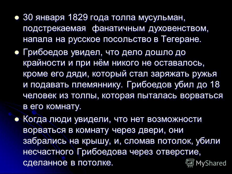 30 января 1829 года толпа мусульман, подстрекаемая фанатичным духовенством, напала на русское посольство в Тегеране. 30 января 1829 года толпа мусульман, подстрекаемая фанатичным духовенством, напала на русское посольство в Тегеране. Грибоедов увидел