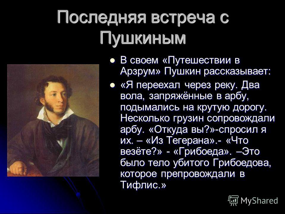 Последняя встреча с Пушкиным В своем «Путешествии в Арзрум» Пушкин рассказывает: В своем «Путешествии в Арзрум» Пушкин рассказывает: «Я переехал через реку. Два вола, запряжённые в арбу, подымались на крутую дорогу. Несколько грузин сопровождали арбу