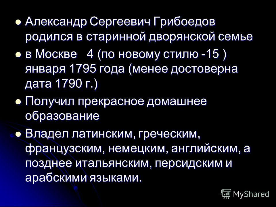 Александр Сергеевич Грибоедов родился в старинной дворянской семье Александр Сергеевич Грибоедов родился в старинной дворянской семье в Москве 4 (по новому стилю -15 ) января 1795 года (менее достоверна дата 1790 г.) в Москве 4 (по новому стилю -15 )
