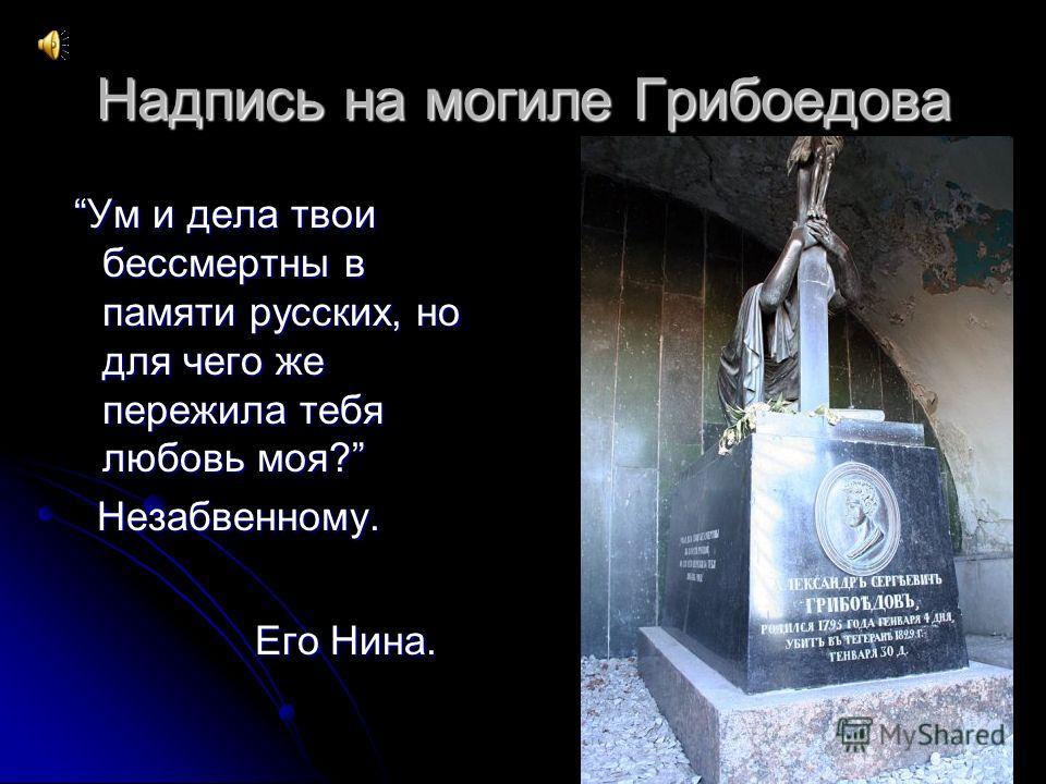 Надпись на могиле Грибоедова Ум и дела твои бессмертны в памяти русских, но для чего же пережила тебя любовь моя? Ум и дела твои бессмертны в памяти русских, но для чего же пережила тебя любовь моя? Незабвенному. Незабвенному. Его Нина. Его Нина.