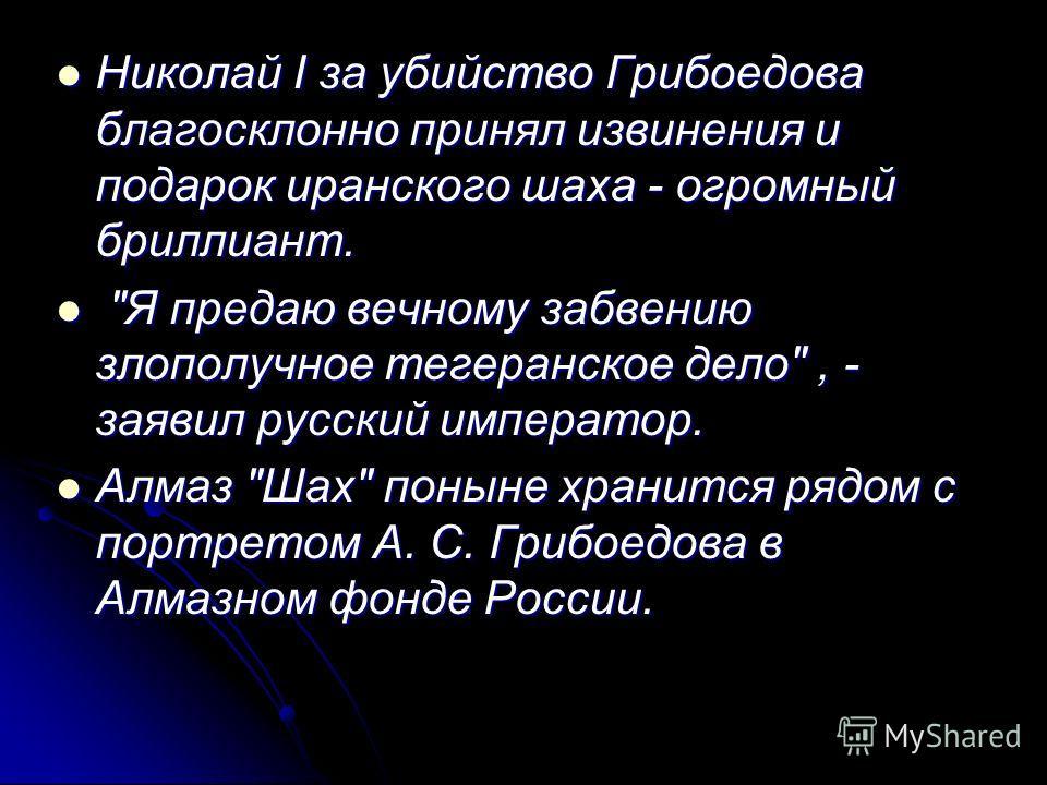 Николай I за убийство Грибоедова благосклонно принял извинения и подарок иранского шаха - огромный бриллиант. Николай I за убийство Грибоедова благосклонно принял извинения и подарок иранского шаха - огромный бриллиант.