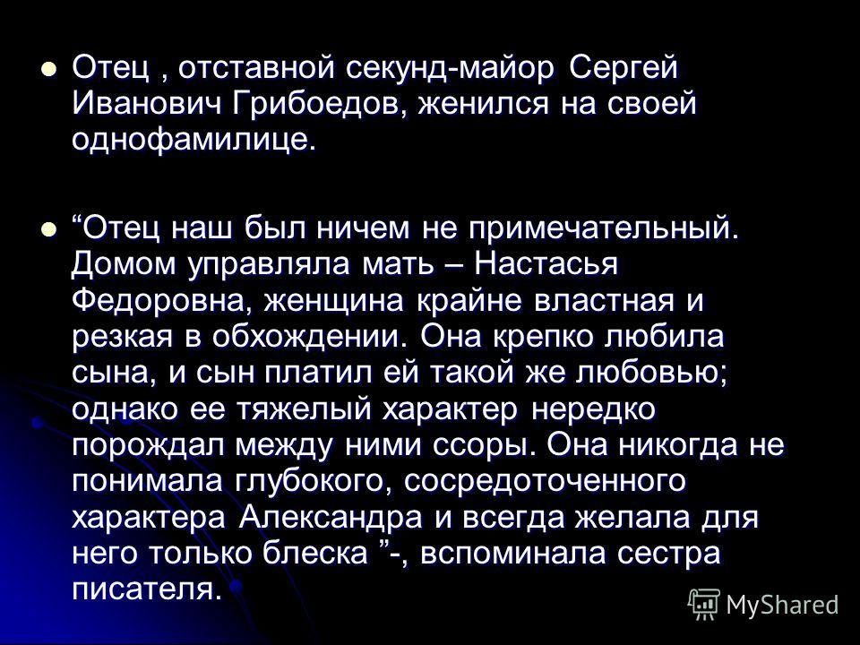 Отец, отставной секунд-майор Сергей Иванович Грибоедов, женился на своей однофамилице. Отец, отставной секунд-майор Сергей Иванович Грибоедов, женился на своей однофамилице. Отец наш был ничем не примечательный. Домом управляла мать – Настасья Федоро