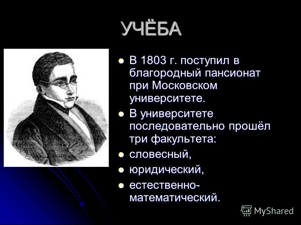УЧЁБА В 1803 г. поступил в благородный пансионат при Московском университете. В 1803 г. поступил в благородный пансионат при Московском университете. В университете последовательно прошёл три факультета: В университете последовательно прошёл три факу