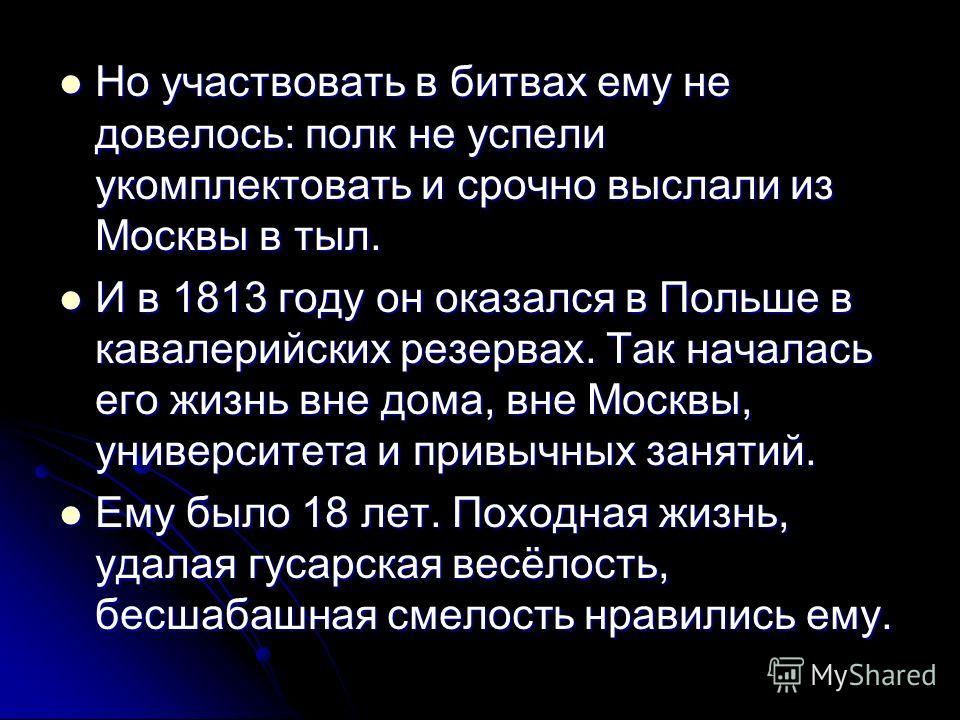 Но участвовать в битвах ему не довелось: полк не успели укомплектовать и срочно выслали из Москвы в тыл. Но участвовать в битвах ему не довелось: полк не успели укомплектовать и срочно выслали из Москвы в тыл. И в 1813 году он оказался в Польше в кав