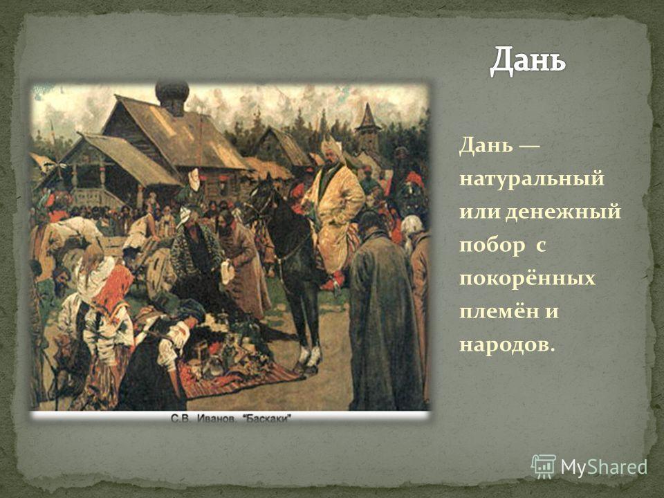 Дань натуральный или денежный побор с покорённых племён и народов.