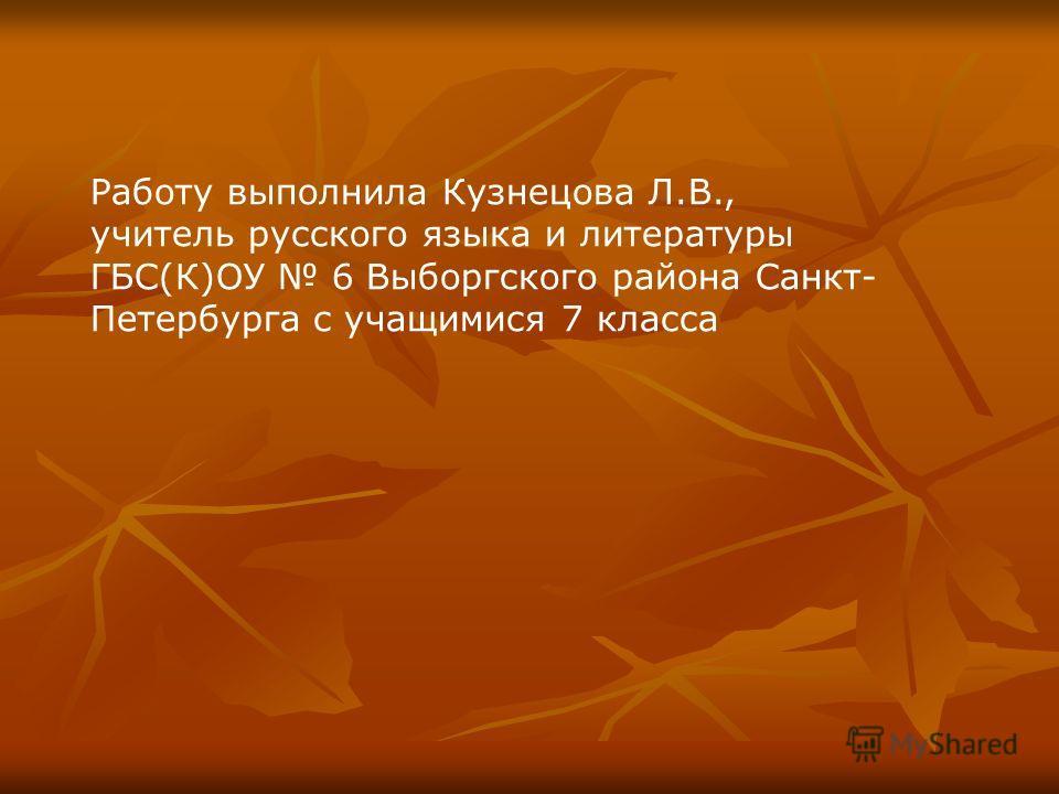 Работу выполнила Кузнецова Л.В., учитель русского языка и литературы ГБС(К)ОУ 6 Выборгского района Санкт- Петербурга с учащимися 7 класса