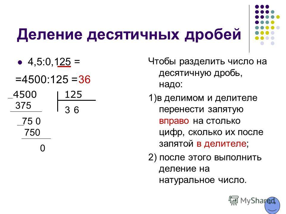 Деление десятичных дробей 4,5:0,125 = Чтобы разделить число на десятичную дробь, надо: 1)в делимом и делителе перенести запятую вправо на столько цифр, сколько их после запятой в делителе; 2) после этого выполнить деление на натуральное число. =4500: