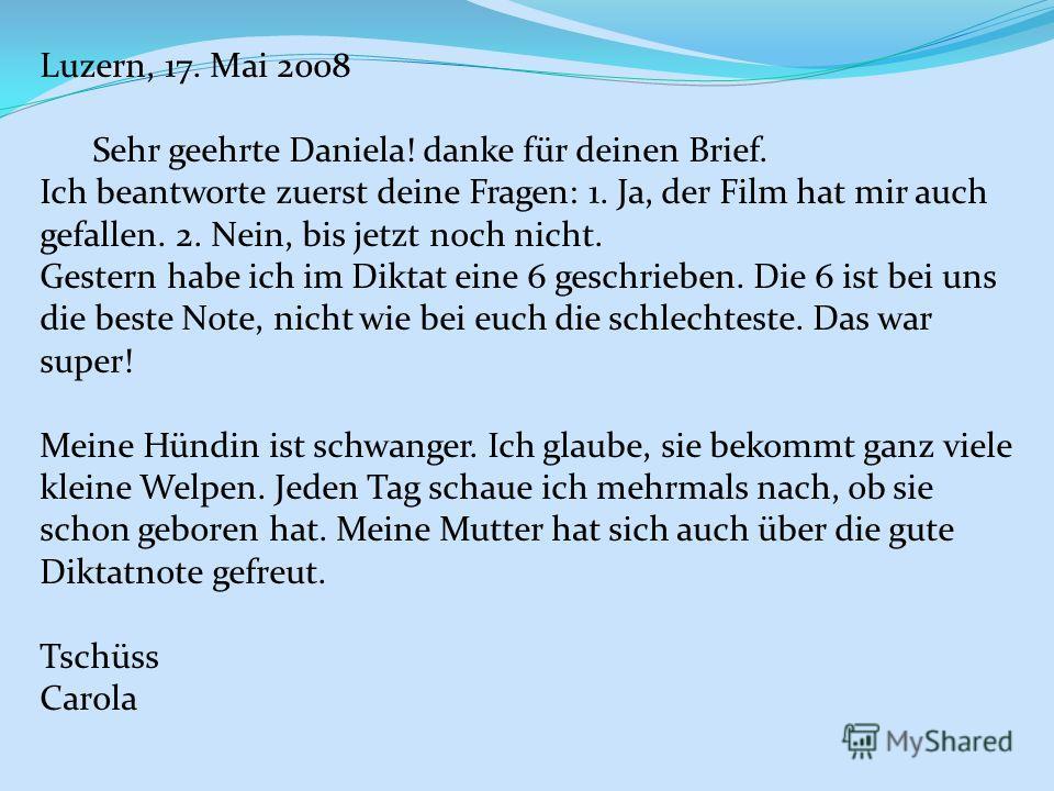 Luzern, 17. Mai 2008 Sehr geehrte Daniela! danke für deinen Brief. Ich beantworte zuerst deine Fragen: 1. Ja, der Film hat mir auch gefallen. 2. Nein, bis jetzt noch nicht. Gestern habe ich im Diktat eine 6 geschrieben. Die 6 ist bei uns die beste No