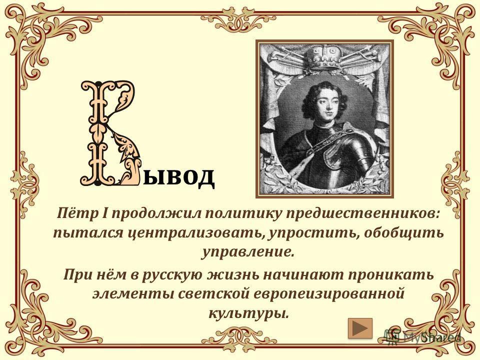 вввывод Пётр I продолжил политику предшественников: пытался централизовать, упростить, обобщить управление. При нём в русскую жизнь начинают проникать элементы светской европеизированной культуры.