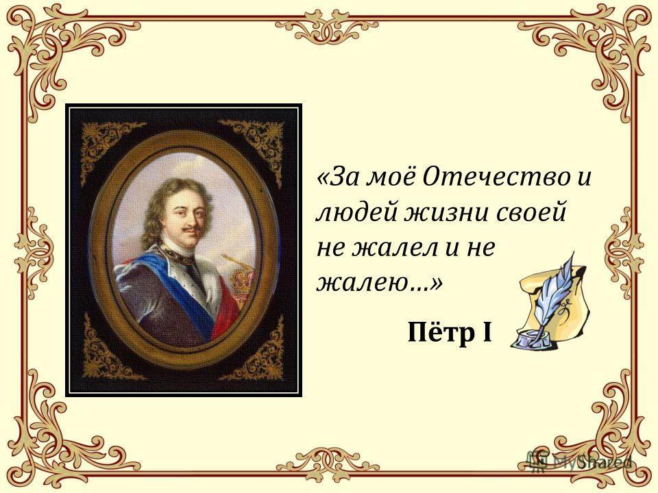 «За моё Отечество и людей жизни своей не жалел и не жалею…» Пётр I