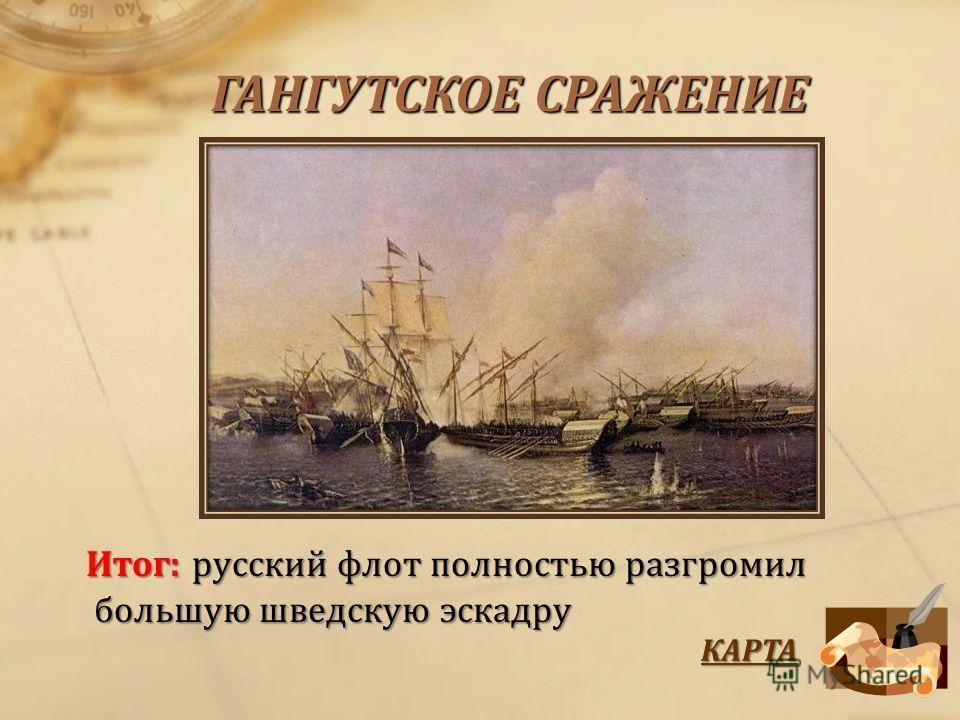 ГАНГУТСКОЕ СРАЖЕНИЕ Итог:русский флот полностью разгромил большую шведскую эскадру Итог: русский флот полностью разгромил большую шведскую эскадру КАРТА