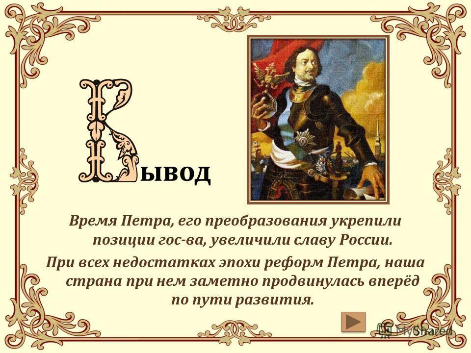 Время Петра, его преобразования укрепили позиции гос-ва, увеличили славу России. При всех недостатках эпохи реформ Петра, наша страна при нем заметно продвинулась вперёд по пути развития. вввывод