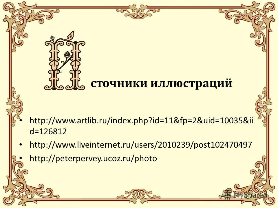 иисточники иллюстраций http://www.artlib.ru/index.php?id=11&fp=2&uid=10035&ii d=126812 http://www.liveinternet.ru/users/2010239/post102470497 http://peterpervey.ucoz.ru/photo