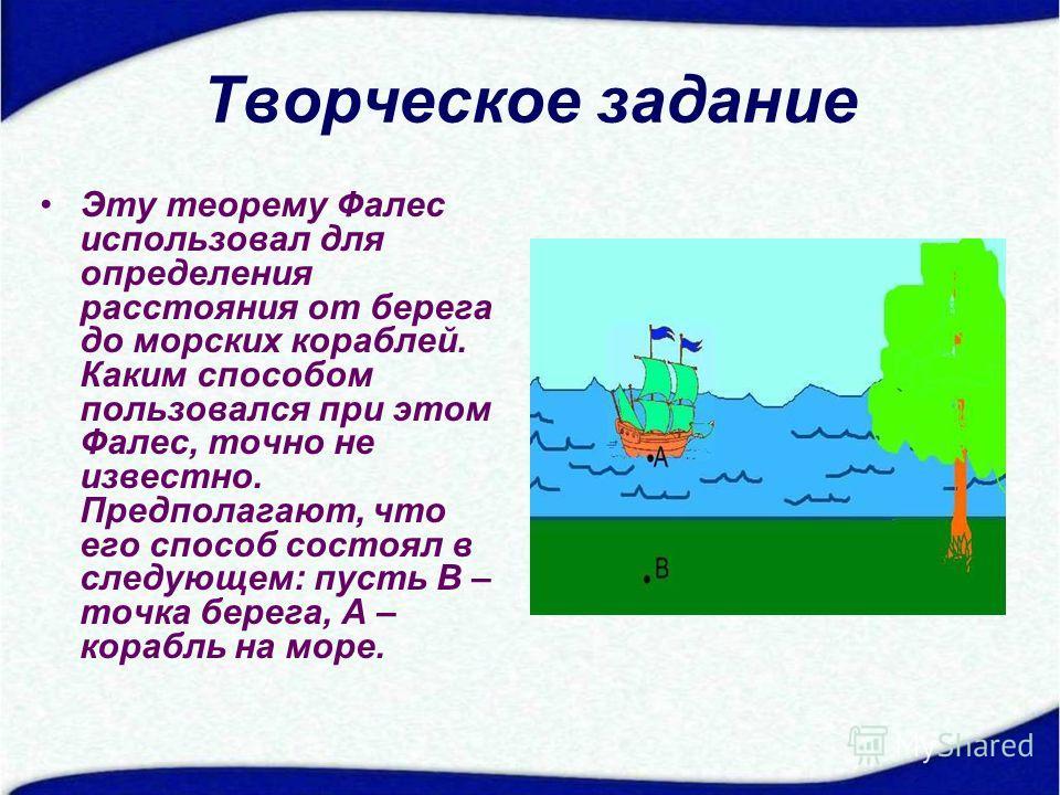 Творческое задание Эту теорему Фалес использовал для определения расстояния от берега до морских кораблей. Каким способом пользовался при этом Фалес, точно не известно. Предполагают, что его способ состоял в следующем: пусть В – точка берега, А – кор